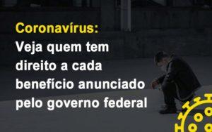 Coronavirus Veja Quem Tem Direito A Cada Beneficio Anunciado Pelo Governo - O Contador Online