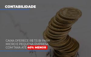 Caixa Oferece 75 Bi Para Micro E Pequena Empresa Com Taxa Ate 40 Menor - O Contador Online