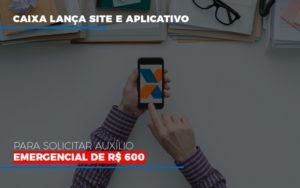 Caixa Lanca Site E Aplicativo Para Solicitar Auxilio Emergencial De Rs 600 - O Contador Online