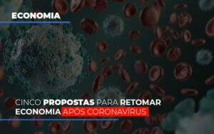 Cinco Propostas Para Retomar Economia Apos Coronavirus - O Contador Online