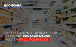 Com O Isolamento E Renda Menor Brasileiro Consome Menos E Foca Em Produtos Basicos - O Contador Online