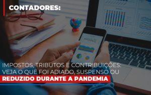 Impostos Tributos E Contribuicoes Veja O Que Foi Adiado Suspenso Ou Reduzido Durante A Pandemia - O Contador Online