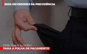 Inss Devedores Da Previdencia Estao Fora Do Credito Para Folha De Pagamento Abrir Empresa Simples - O Contador Online