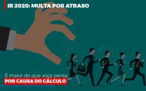 Ir 2020 Multa Por Atraso E Maior Do Que Voce Pensa Por Causa Do Calculo - O Contador Online