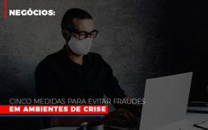 Negocios Cinco Medidas Para Evitar Fraudes Em Ambientes De Crise - O Contador Online