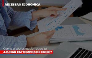 Recessao Economica Como Seu Contador Pode Te Ajudar Em Tempos De Crise - O Contador Online