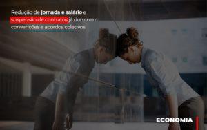Reducao De Jornada E Salario E Suspensao De Contratos Ja Dominam Convencoes E Acordos - O Contador Online