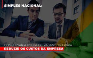 Simples Nacional Como Usar A Folha De Pagamento Para Reduzir Os Custos Da Empresa - O Contador Online