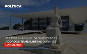 Stf Dispensa Aval De Sindicatos A Acordos Trabalhistas Durante Pandemia - O Contador Online