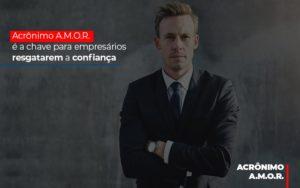 Acronimo A M O R E A Chave Para Empresarios Resgatarem A Confianca - O Contador Online