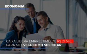 Caixa Libera Emprestimo De R 21 Mil Para Mei Veja Como Solicitar - O Contador Online