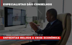 Especialistas Dao Conselhos Sobre Como Empresas Podem Enfrentar Melhor A Crise Economica Abrir Empresa Simples - O Contador Online
