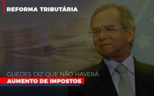 Guedes Diz Que Nao Havera Aumento De Impostos - O Contador Online
