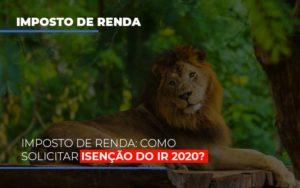 Imposto De Renda Como Solicitar Isencao Do Ir 2020 - O Contador Online