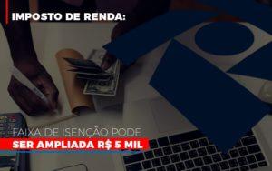 Imposto De Renda Faixa De Isencao Pode Ser Ampliada R 5 Mil - O Contador Online