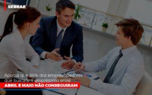 Sebrae Aponta Que 86 Dos Empreendedores Que Buscaram Emprestimo Entre Abril E Maio Nao Conseguiram - O Contador Online