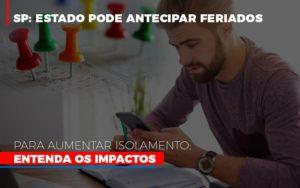Sp Estado Pode Antecipar Feriados Para Aumentar Isolamento Entenda Os Impactos - O Contador Online