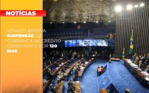 Senado Aprova Suspensao Da Cobranca De Credito Consignado Por 120 Dias - O Contador Online