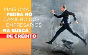 Mais Uma Pedra No Caminho Dos Empresarios Na Busca De Credito - O Contador Online
