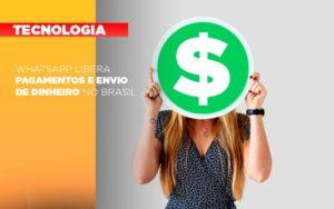 Whatsapp Libera Pagamentos Envio Dinheiro Brasil - O Contador Online