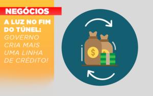 A Luz No Fim Do Tunel Governo Cria Mais Uma Linha De Credito - O Contador Online