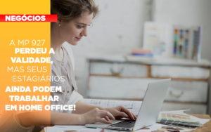 A Mp 927 Perdeu A Validade Mas Seus Estagiarios Ainda Podem Trabalhar Em Home Office - O Contador Online