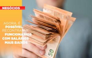 Agora E Possivel Recontratar Funcionarios Com Salarios Mais Baixos - O Contador Online