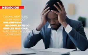 Calma Nem Tudo Esta Perdido Sua Empresa Inadimplente Do Simples Nacional Nao Sera Excluida Do Simples (2) - O Contador Online
