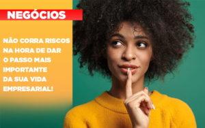 Nao Corra Riscos Na Hora De Dar O Passo Mais Importante Da Sua Vida Empresarial - O Contador Online