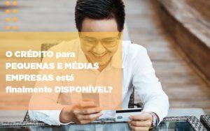 O Credito Para Pequenas E Medias Empresas Esta Finalmente Disponivel - O Contador Online