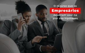 O Recurso Que Os Empresarios Deveriam Usar Na Pior Das Hipoteses - O Contador Online