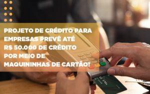 Projeto De Credito Para Empresas Preve Ate R 50 000 De Credito Por Meio De Maquininhas De Carta - O Contador Online