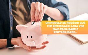 Um Modelo De Negocio Que Tem Entregado Cada Vez Mais Facilidade E Rentabilidade - O Contador Online