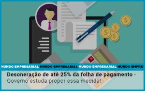 Desoneracao De Ate 25 Da Folha De Pagamento Governo Estuda Propor Essa Medida (2) - O Contador Online