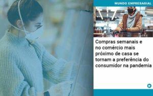 Compras Semanais E No Comercio Mais Proximo De Casa Se Tornam A Preferencia Do Consumidor Na Pandemia - O Contador Online