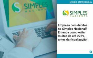 Empresa Com Debitos No Simples Nacional Entenda Como Evitar Multas De Ate 225 Antes Da Fiscalizacao - Abrir Empresa Simples