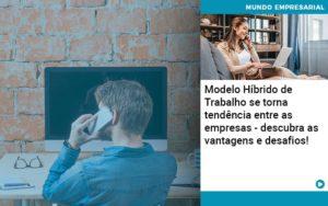 Modelo Hibrido De Trabalho Se Torna Tendencia Entre As Empresas Descubra As Vantagens E Desafios - O Contador Online