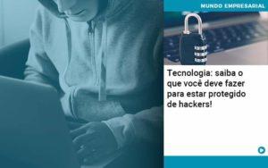 Tecnologia Saiba O Que Voce Deve Fazer Para Estar Protegido De Hackers 1 - O Contador Online