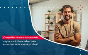 Competencias Comportamntais O Que Voce Deve Saber Para Encontrar O Funcionario Ideal - O Contador Online