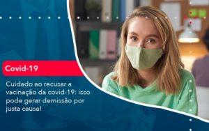 Cuidado Ao Recusar A Vacinacao Da Covid 19 Isso Pode Gerar Demissao Por Justa Causa 1 - O Contador Online