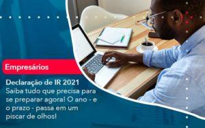 Declaracao De Ir 2021 Saiba Tudo Que Precisa Para Se Preparar Agora O Ano E O Prazo Passa Em Um Piscar De Olhos 1 - O Contador Online