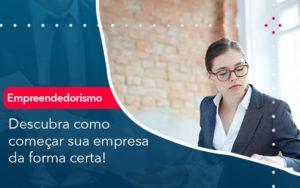 Descubra Como Comecar Sua Empresa Da Forma Certa - O Contador Online