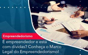 E Empreendedor E Esta Com Dividas Conheca O Marco Legal Do Empreendedorismo - O Contador Online