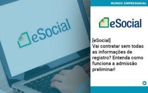 E Social Vai Contratar Sem Todas As Informacoes De Registro Entenda Como Funciona A Admissao Preliminar - O Contador Online