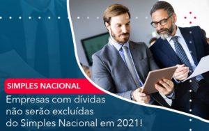 Empresas Com Dividas Nao Serao Excluidas Do Simples Nacional Em 2021 - O Contador Online