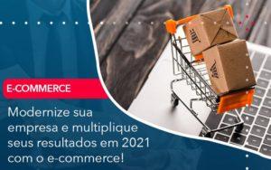Modernize Sua Empresa E Multiplique Seus Resultados Em 2021 Com O E Commerce - O Contador Online