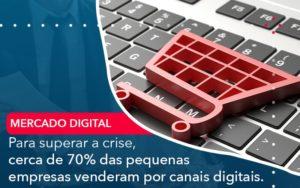 Para Superar A Crise Cerca De 70 Das Pequenas Empresas Venderam Por Canais Digitais - O Contador Online