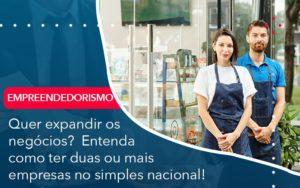 Quer Expandir Os Negocios Entenda Como Ter Duas Ou Mais Empresas No Simples Nacional - O Contador Online