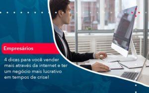4 Dicas Para Voce Vender Mais Atraves Da Internet E Ter Um Negocio Mais Lucrativo Em Tempos De Crise 1 - O Contador Online