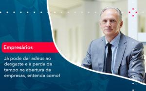 Ja Pode Dar Adeus Ao Desgaste E A Perda De Tempo Na Abertura De Empresas Entenda Como - O Contador Online